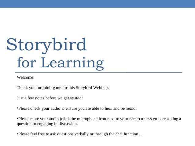 Storybird  for Learning  Welcome! Thank you for joining me for this Storybird Webinar. Just a few notes before we get star...