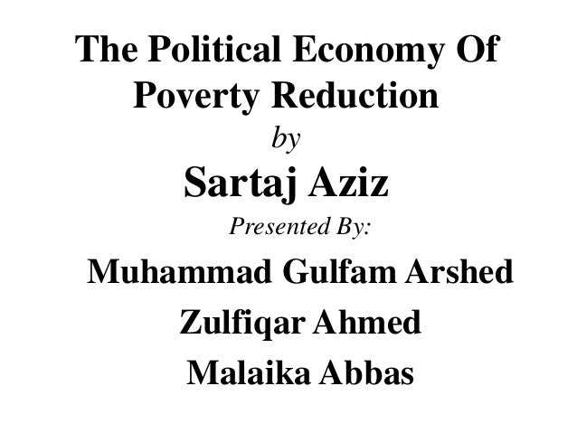 The Political Economy Of Poverty Reduction by Sartaj Aziz Presented By: Muhammad Gulfam Arshed Zulfiqar Ahmed Malaika Abbas