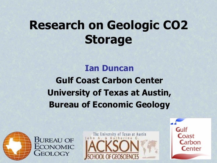 Research on Geologic CO2        Storage           Ian Duncan   Gulf Coast Carbon Center  University of Texas at Austin,  B...