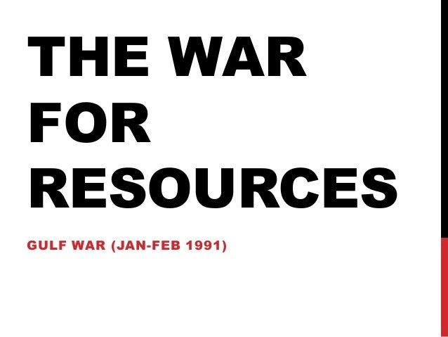 THE WAR FOR RESOURCES GULF WAR (JAN-FEB 1991)