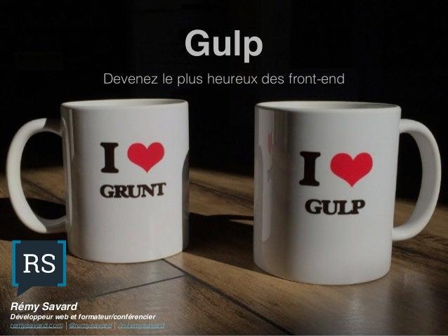 Gulp Devenez le plus heureux des front-end Rémy Savard Développeur web et formateur/conférencier remysavard.com | @remysav...
