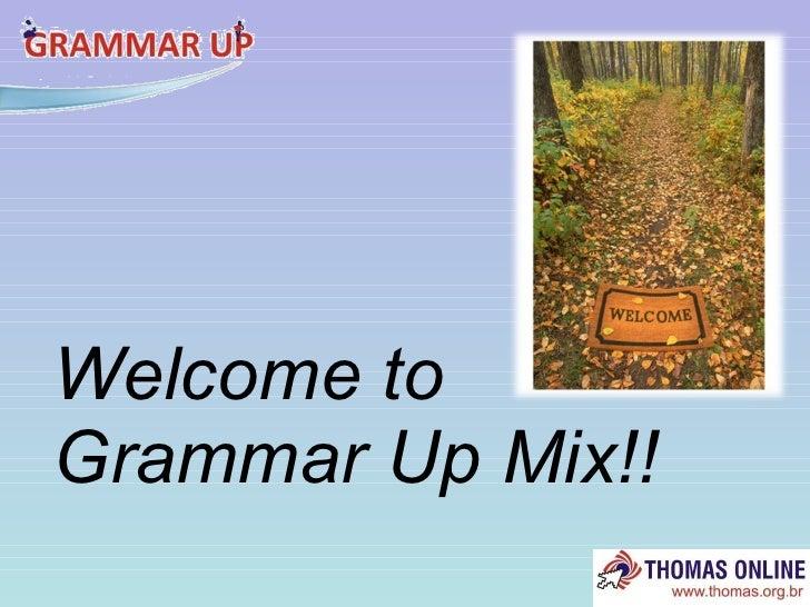 <ul><li>Welcome to Grammar Up Mix!! </li></ul>