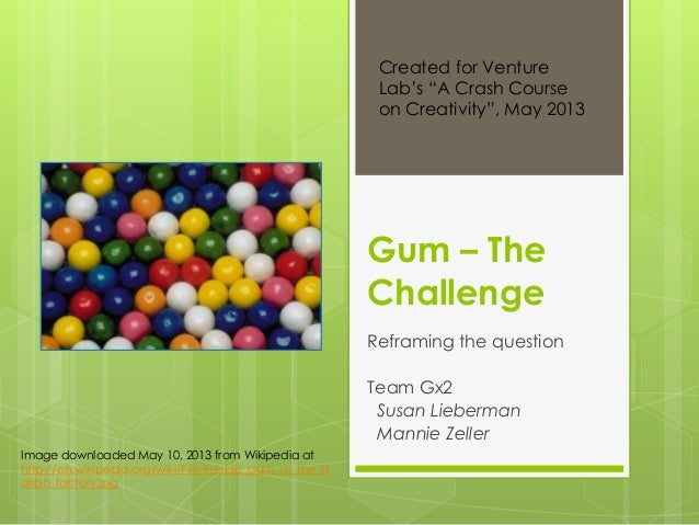 Gum – TheChallengeReframing the questionTeam Gx2Susan LiebermanMannie ZellerImage downloaded May 10, 2013 from Wikipedia a...