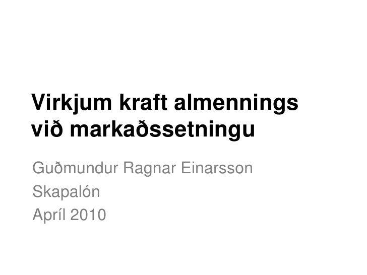 Virkjum kraft almennings við markaðssetningu Guðmundur Ragnar Einarsson Skapalón Apríl 2010