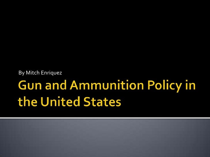 Gun and Ammunition Policy in the United States <br />By Mitch Enriquez<br />