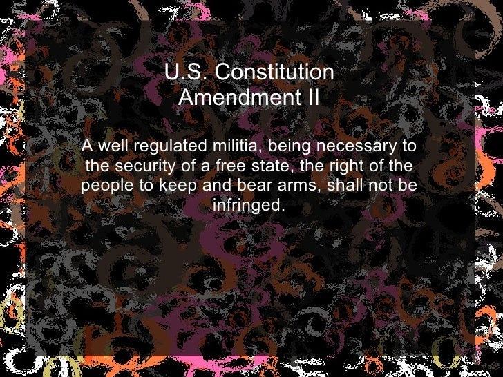 U.S. Constitution Amendment II A well regulated militia, being necessary to the security of a free state, the right of the...
