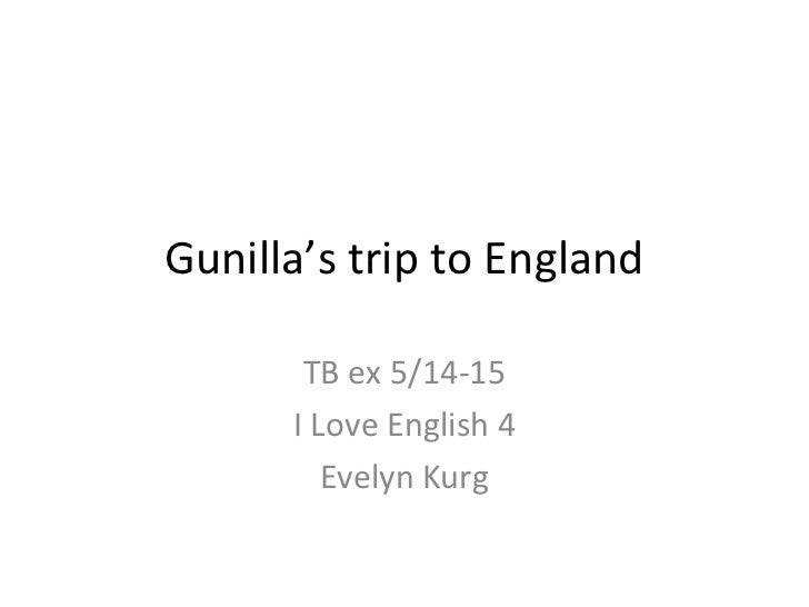 Gunilla's trip to England       TB ex 5/14-15      I Love English 4         Evelyn Kurg