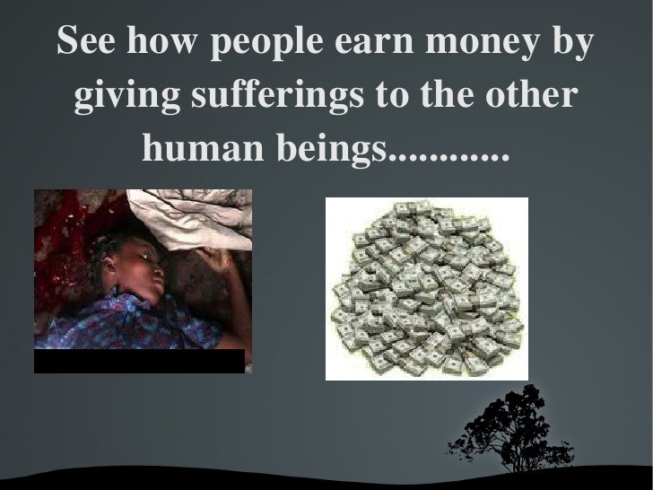 See how people earn money by giving sufferings to the other human beings............