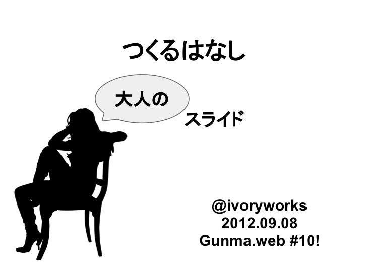 つくるはなし大人の      スライド       @ivoryworks        2012.09.08      Gunma.web #10!