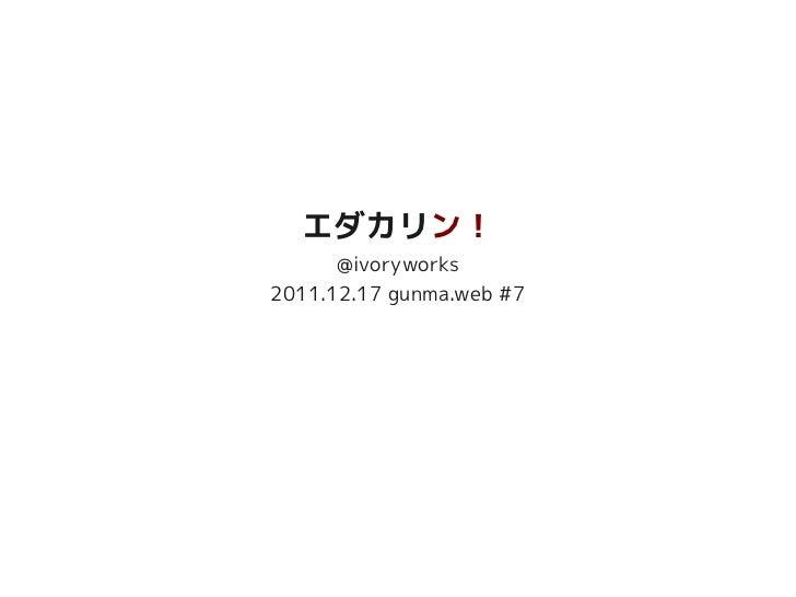 20111217 gunmaweb#7 エダカリン!