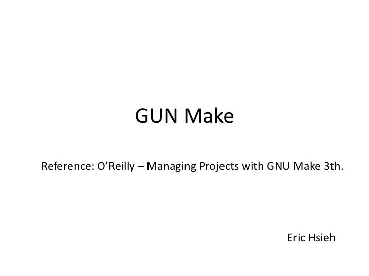 GUN MakeReference: O'Reilly – Managing Projects with GNU Make 3th.                                               Eric Hsieh