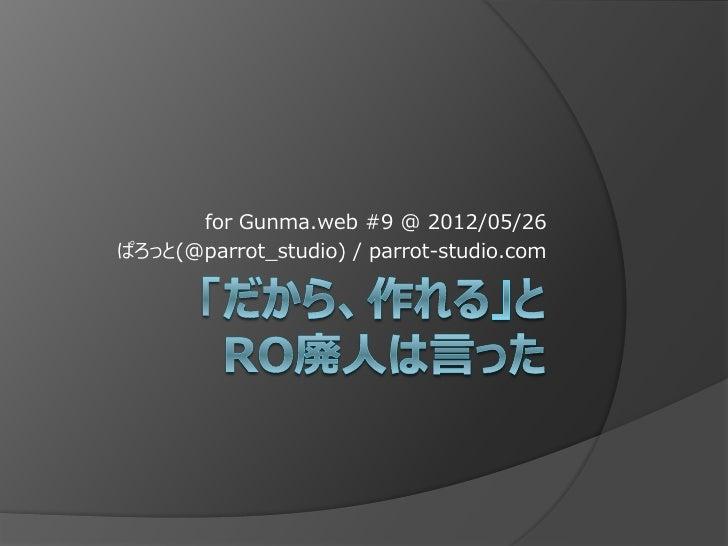 「だから、作れる」とRO廃人は言った (Gunma.web #9 2012/05/26)