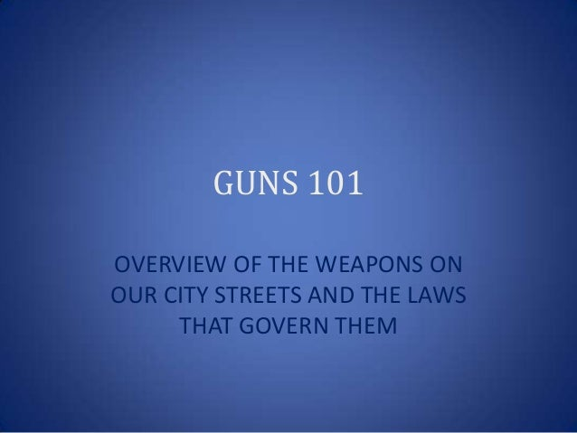 GUNS 101OVERVIEW OF THE WEAPONS ONOUR CITY STREETS AND THE LAWS     THAT GOVERN THEM