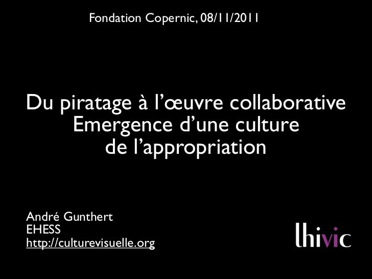 Fondation Copernic, 08/11/2011Du piratage à l'œuvre collaborative    Emergence d'une culture        de l'appropriationAndr...