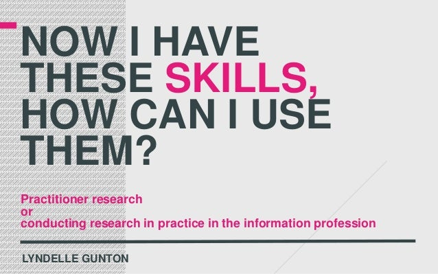 NOW I HAVETHESE SKILLS,HOW CAN I USETHEM?Practitioner researchorconducting research in practice in the information profess...
