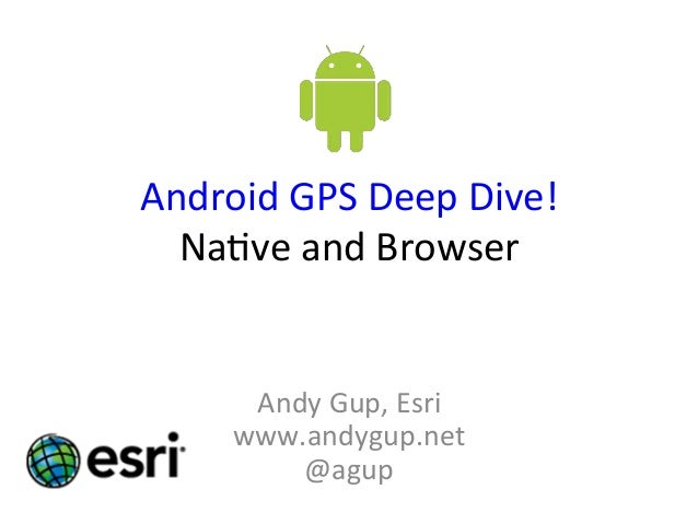 Android  GPS  Deep  Dive!   Na2ve  and  Browser   Andy  Gup,  Esri   www.andygup.net   @agup