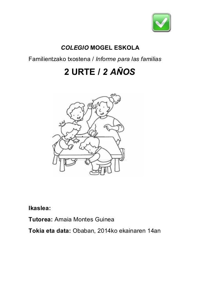 COLEGIO MOGEL ESKOLA  Familientzako txostena / Informe para las familias  2 URTE / 2 AÑOS  Ikaslea:  Tutorea: Amaia Montes...