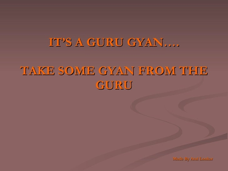 IT'S A GURU GYAN…. TAKE SOME GYAN FROM THE GURU     Made By Atul Lonkar