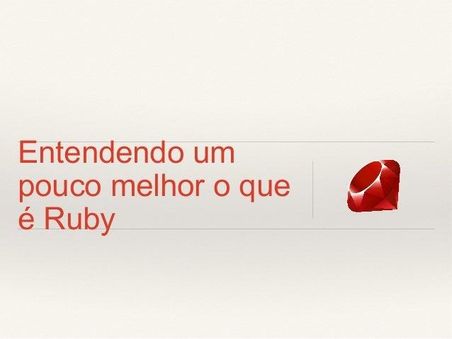 Entendendo um pouco melhor o que é Ruby