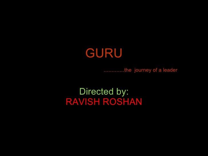 GURU   ............. the  journey of a leader Directed by: RAVISH ROSHAN