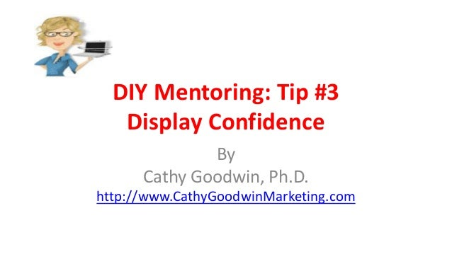 DIY Mentoring: Tip #3 Display Confidence By Cathy Goodwin, Ph.D. http://www.CathyGoodwinMarketing.com