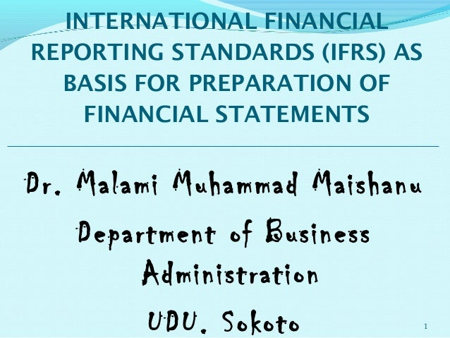 INTERNATIONAL FINANCIALREPORTING STANDARDS (IFRS) AS  BASIS FOR PREPARATION OF    FINANCIAL STATEMENTSDr. Malami Muhammad ...