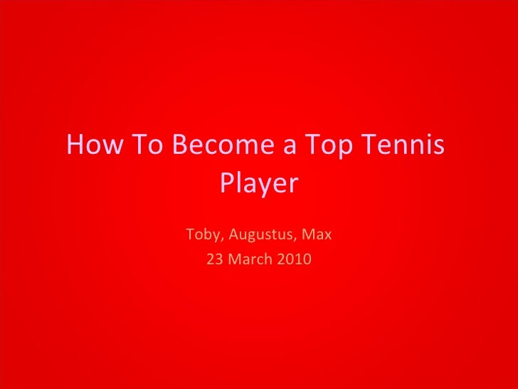 How To Become a Top Tennis  Player Toby, Augustus, Max 23 March 2010