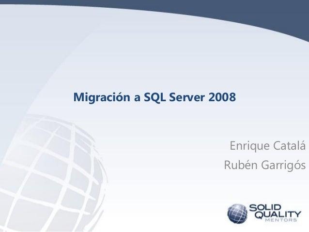 Migración a SQL Server 2008                         Enrique Catalá                        Rubén Garrigós