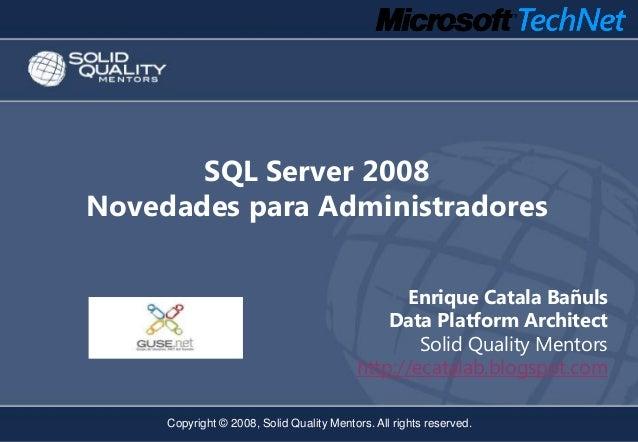 SQL Server 2008Novedades para Administradores                                                Enrique Catala Bañuls        ...