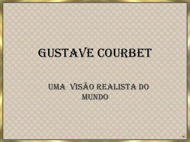 Gustave Courbet<br />Uma  visãorealista do mundo<br />
