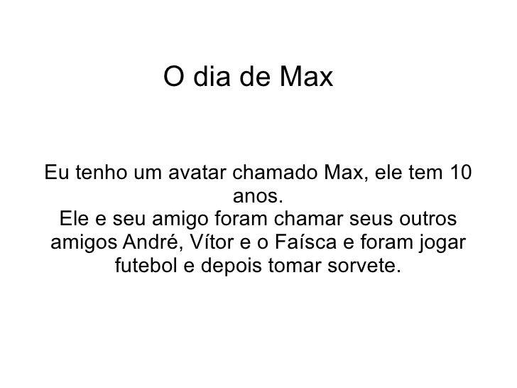 O dia de Max  Eu tenho um avatar chamado Max, ele tem 10 anos. Ele e seu amigo foram chamar seus outros amigos André, Víto...