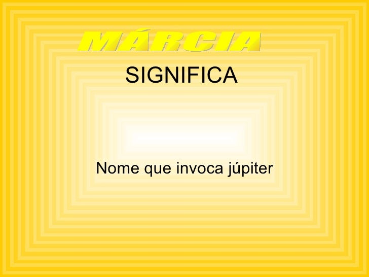 SIGNIFICA Nome que invoca júpiter MÁRCIA