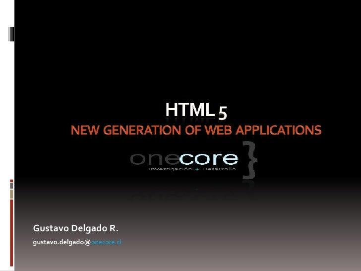 HTML 5  new generation  of  WEB  applications<br />Gustavo Delgado R.<br />gustavo.delgado@onecore.cl<br />
