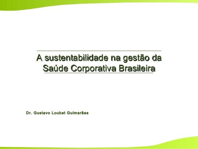 A sustentabilidade na gestão daA sustentabilidade na gestão da Saúde Corporativa BrasileiraSaúde Corporativa Brasileira Dr...