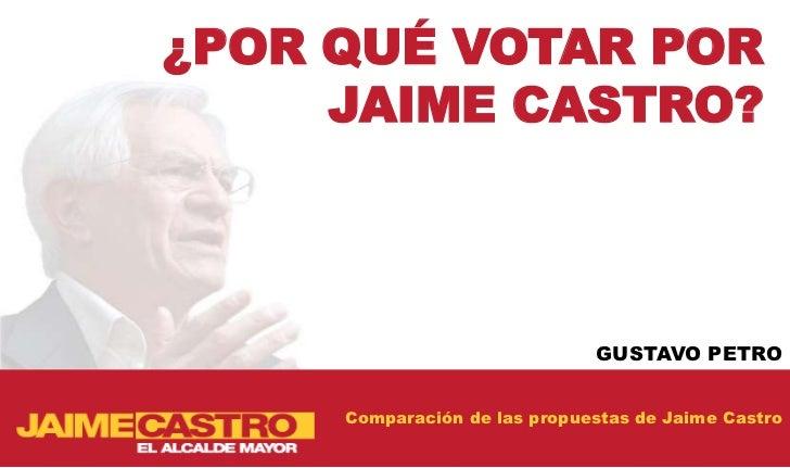 ¿POR QUÉ VOTAR POR     JAIME CASTRO?                              GUSTAVO PETRO     Comparación de las propuestas de Jaime...
