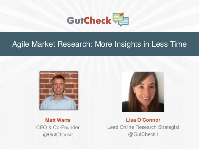 Agile Market Research: More Insights in Less Time  Matt Warta CEO & Co-Founder @GutCheckit  Lisa O'Connor Lead Online Rese...