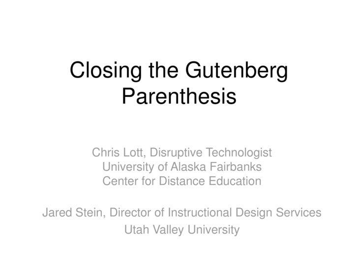 Closing the Gutenberg           Parenthesis           Chris Lott, Disruptive Technologist           University of Alaska F...