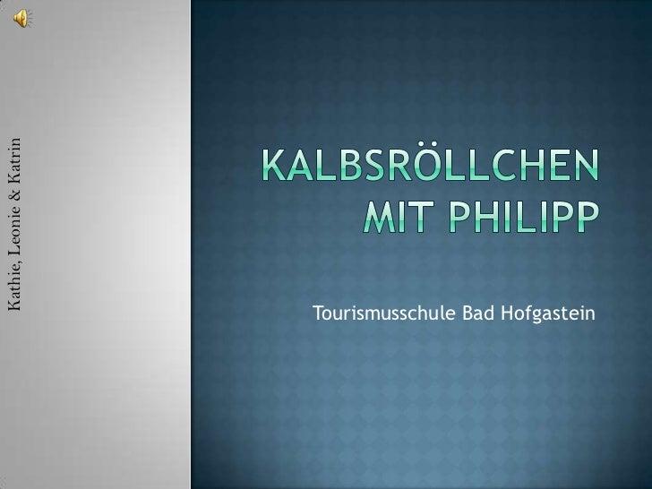 Kalbsröllchen mit Philipp<br />Kathie, Leonie & Katrin<br />Tourismusschule Bad Hofgastein<br />