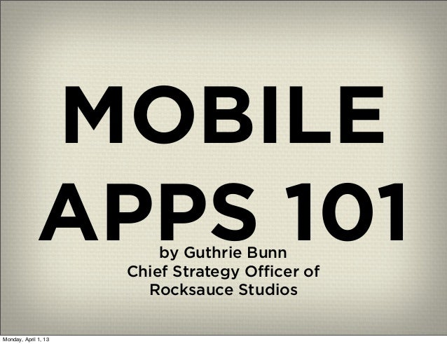 MOBILE             APPS 101     by Guthrie Bunn                      Chief Strategy Officer of                        Rocksa...