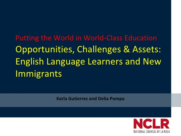 Putting the World in World-Class Education Opportunities, Challenges & Assets: English Language Learners and New Immigrant...