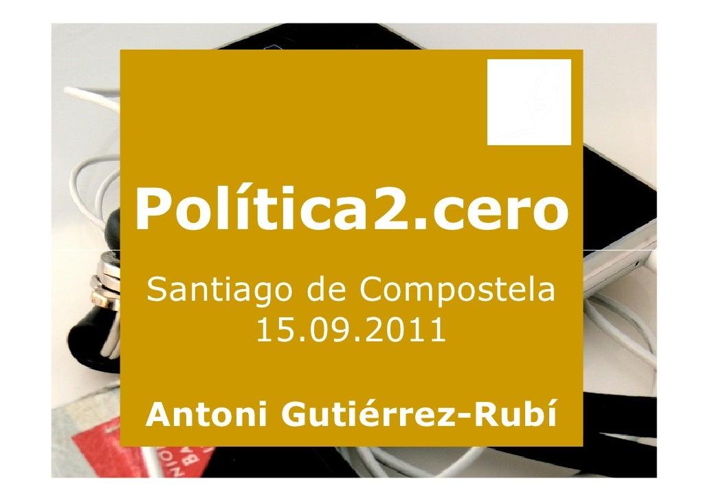 Política2.ceroSantiago de Compostela      15.09.2011Antoni Gutiérrez-Rubí
