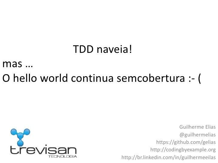 TDD naveia!mas …O hello world continua semcobertura :- (<br />Guilherme Elias<br />@guilhermelias<br />https://git...