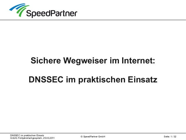 DNSSEC im praktischen Einsatz GUUG Frühjahrsfachgespräch, 25.03.2011 Seite: 1 / 32© SpeedPartner GmbH Sichere Wegweiser im...