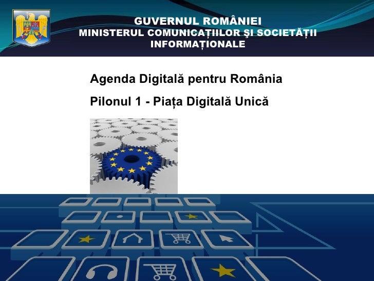 GUVERNUL ROMÂNIEIMINISTERUL COMUNICAŢIILOR ŞI SOCIETĂŢII           INFORMAŢIONALE Agenda Digitală pentru România Pilonul 1...