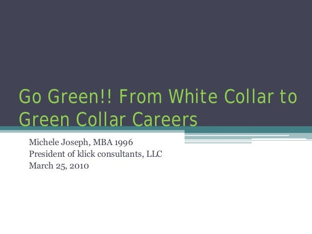 Go Green!! From White Collar to Green Collar Careers Michele Joseph, MBA 1996 President of klick consultants, LLC March 25...