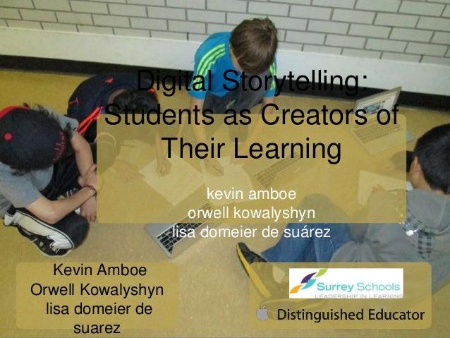 Digital Storytelling: Students as Creators of Their Learning kevin amboe orwell kowalyshyn lisa domeier de suárez Kevin Am...