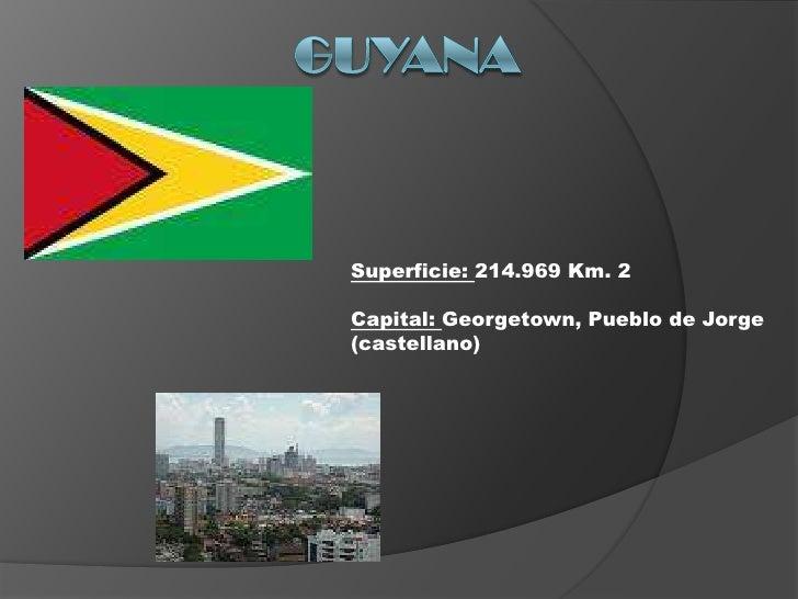 Guyana<br />Superficie: 214.969 Km. 2<br />Capital: Georgetown, Pueblo de Jorge (castellano)<br />