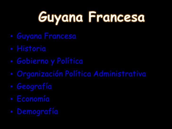 <ul><li>Guyana Francesa </li></ul><ul><li>Historia </li></ul><ul><li>Gobierno y Política </li></ul><ul><li>Organización Po...