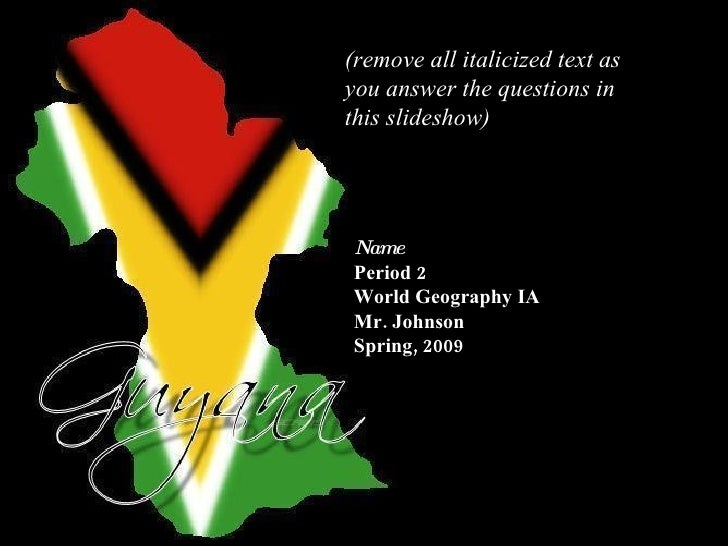 Guyana Name Period 2 World Geography IA Mr. Johnson Spring, 2009 (remove all italicized text as you answer the questions i...