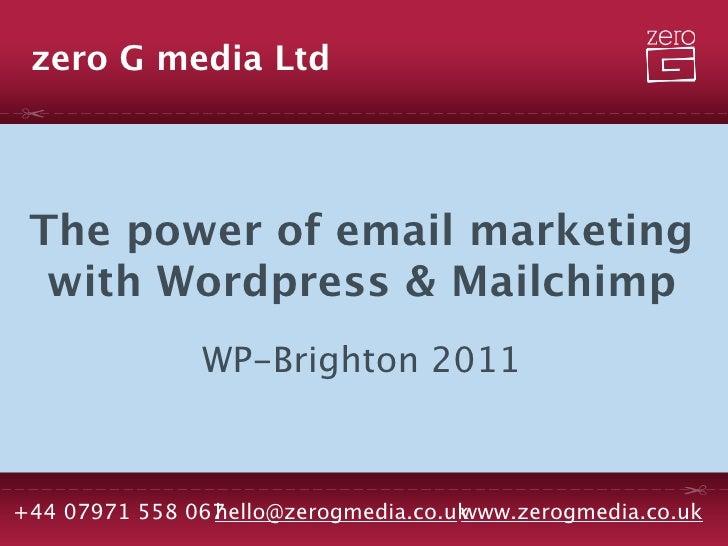 zero G media Ltd The power of email marketing  with Wordpress & Mailchimp               WP-Brighton 2011+44 07971 558 067 ...